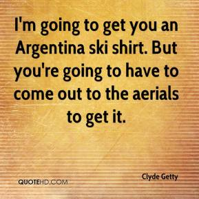 I'm going to get you an Argentina ski shirt. But you're going to have to come out to the aerials to get it.