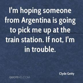 I'm hoping someone from Argentina is going to pick me up at the train station. If not, I'm in trouble.