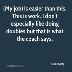 (My job) is easier than this. This is work. I don't especially like doing doubles but that is what the coach says.