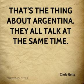 That's the thing about Argentina. They all talk at the same time.