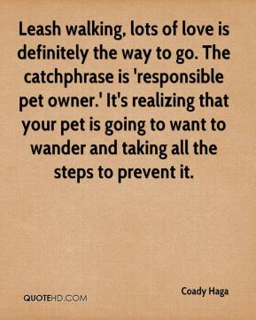 Coady Haga - Leash walking, lots of love is definitely the way to go. The catchphrase is 'responsible pet owner.' It's realizing that your pet is going to want to wander and taking all the steps to prevent it.