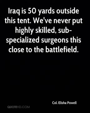 Col. Elisha Powell - Iraq is 50 yards outside this tent. We've never put highly skilled, sub-specialized surgeons this close to the battlefield.