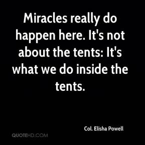 Col. Elisha Powell - Miracles really do happen here. It's not about the tents: It's what we do inside the tents.