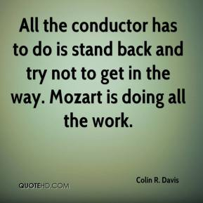 Colin R. Davis - All the conductor has to do is stand back and try not to get in the way. Mozart is doing all the work.