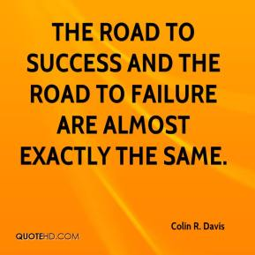 Colin R. Davis - The road to success and the road to failure are almost exactly the same.