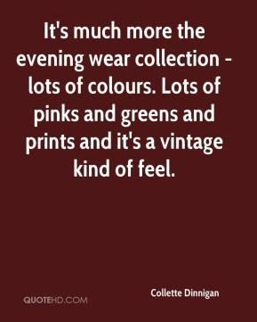 Collette Dinnigan - It's much more the evening wear collection - lots of colours. Lots of pinks and greens and prints and it's a vintage kind of feel.