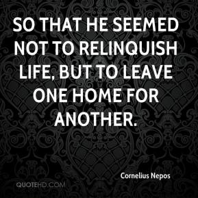 So that he seemed not to relinquish life, but to leave one home for another.