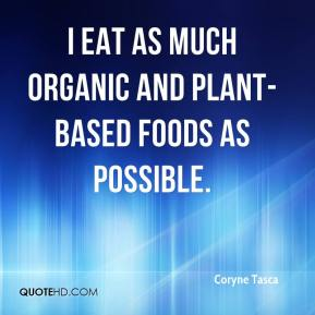 I eat as much organic and plant-based foods as possible.
