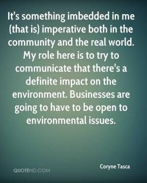 It's something imbedded in me (that is) imperative both in the community and the real world. My role here is to try to communicate that there's a definite impact on the environment. Businesses are going to have to be open to environmental issues.