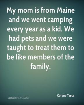 Coryne Tasca - My mom is from Maine and we went camping every year as a kid. We had pets and we were taught to treat them to be like members of the family.
