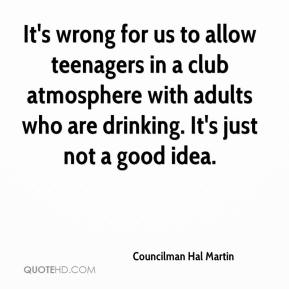 Councilman Hal Martin - It's wrong for us to allow teenagers in a club atmosphere with adults who are drinking. It's just not a good idea.