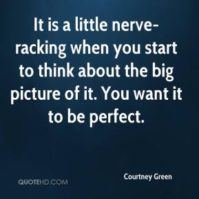 Courtney Green - It is a little nerve-racking when you start to think about the big picture of it. You want it to be perfect.