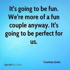 Courtney Green - It's going to be fun. We're more of a fun couple anyway. It's going to be perfect for us.