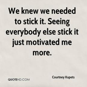 Courtney Kupets - We knew we needed to stick it. Seeing everybody else stick it just motivated me more.