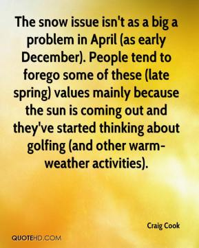 Craig Cook - The snow issue isn't as a big a problem in April (as early December). People tend to forego some of these (late spring) values mainly because the sun is coming out and they've started thinking about golfing (and other warm-weather activities).