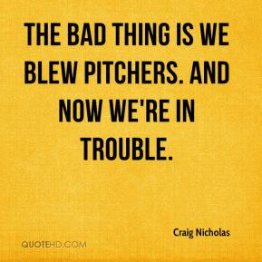 Craig Nicholas - The bad thing is we blew pitchers. And now we're in trouble.
