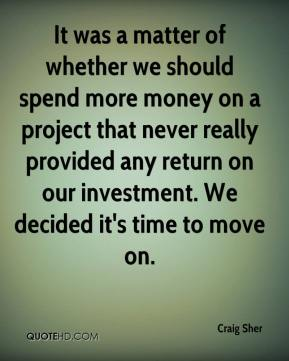 Craig Sher - It was a matter of whether we should spend more money on a project that never really provided any return on our investment. We decided it's time to move on.