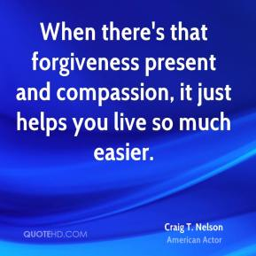 Craig T. Nelson - When there's that forgiveness present and compassion, it just helps you live so much easier.