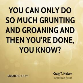 Craig T. Nelson - You can only do so much grunting and groaning and then you're done, you know?
