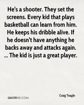 Craig Teagle - He's a shooter. They set the screens. Every kid that plays basketball can learn from him. He keeps his dribble alive. If he doesn't have anything he backs away and attacks again. ... The kid is just a great player.
