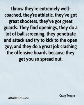 Craig Teagle - I know they're extremely well-coached, they're athletic, they've got great shooters, they've got great guards. They find openings, they do a lot of ball screening, they penetrate and attack and try to kick to the open guy, and they do a great job crashing the offensive boards because they get you so spread out.