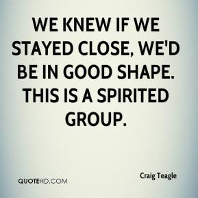 Craig Teagle - We knew if we stayed close, we'd be in good shape. This is a spirited group.