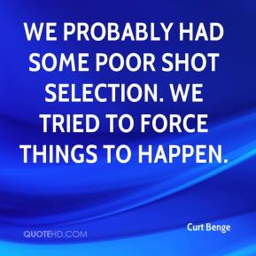 Curt Benge - We probably had some poor shot selection. We tried to force things to happen.