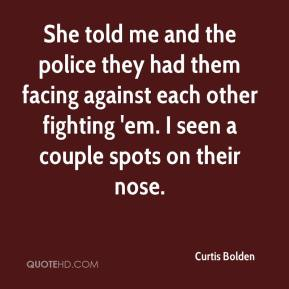 She told me and the police they had them facing against each other fighting 'em. I seen a couple spots on their nose.