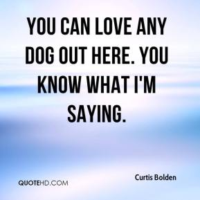 You can love any dog out here. You know what I'm saying.