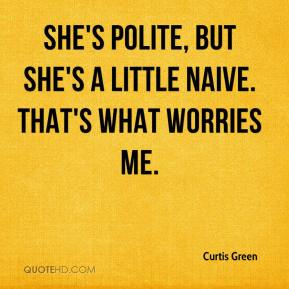 Curtis Green - She's polite, but she's a little naive. That's what worries me.