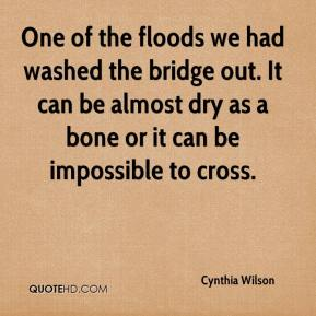 Cynthia Wilson - One of the floods we had washed the bridge out. It can be almost dry as a bone or it can be impossible to cross.
