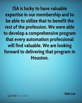 Dale Lee - ISA is lucky to have valuable expertise in our membership and to be able to utilize that to benefit the rest of the profession. We were able to develop a comprehensive program that every automation professional will find valuable. We are looking forward to delivering that program in Houston.