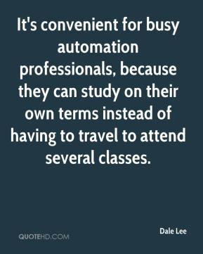 Dale Lee - It's convenient for busy automation professionals, because they can study on their own terms instead of having to travel to attend several classes.