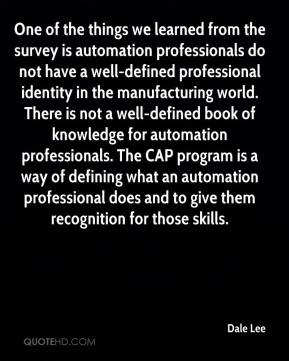 Dale Lee - One of the things we learned from the survey is automation professionals do not have a well-defined professional identity in the manufacturing world. There is not a well-defined book of knowledge for automation professionals. The CAP program is a way of defining what an automation professional does and to give them recognition for those skills.