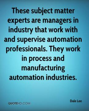 Dale Lee - These subject matter experts are managers in industry that work with and supervise automation professionals. They work in process and manufacturing automation industries.