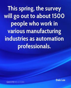 Dale Lee - This spring, the survey will go out to about 1500 people who work in various manufacturing industries as automation professionals.
