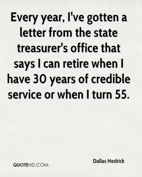 Dallas Hedrick - Every year, I've gotten a letter from the state treasurer's office that says I can retire when I have 30 years of credible service or when I turn 55.