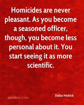 Homicides are never pleasant. As you become a seasoned officer, though, you become less personal about it. You start seeing it as more scientific.