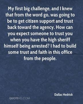 Dallas Hedrick - My first big challenge, and I knew that from the word go, was going to be to get citizen support and trust back toward the agency. How can you expect someone to trust you when you have the high sheriff himself being arrested? I had to build some trust and faith in this office from the people.