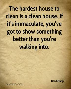 Dan Bishop - The hardest house to clean is a clean house. If it's immaculate, you've got to show something better than you're walking into.
