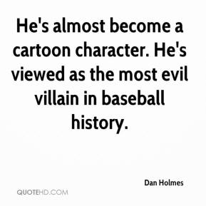 Dan Holmes - He's almost become a cartoon character. He's viewed as the most evil villain in baseball history.