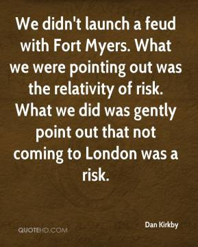 Dan Kirkby - We didn't launch a feud with Fort Myers. What we were pointing out was the relativity of risk. What we did was gently point out that not coming to London was a risk.