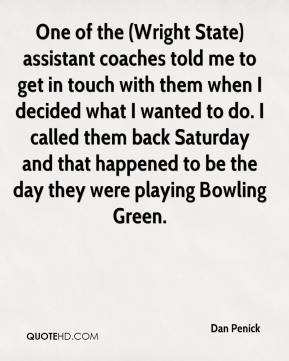 Dan Penick - One of the (Wright State) assistant coaches told me to get in touch with them when I decided what I wanted to do. I called them back Saturday and that happened to be the day they were playing Bowling Green.