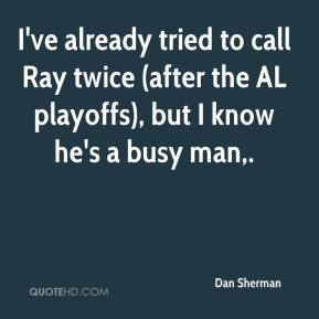 I've already tried to call Ray twice (after the AL playoffs), but I know he's a busy man.
