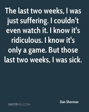 The last two weeks, I was just suffering. I couldn't even watch it. I know it's ridiculous. I know it's only a game. But those last two weeks, I was sick.