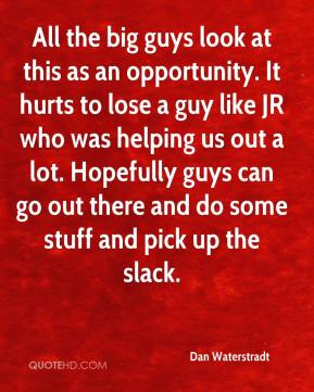 Dan Waterstradt - All the big guys look at this as an opportunity. It hurts to lose a guy like JR who was helping us out a lot. Hopefully guys can go out there and do some stuff and pick up the slack.