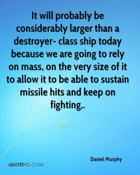 Daniel Murphy - It will probably be considerably larger than a destroyer- class ship today because we are going to rely on mass, on the very size of it to allow it to be able to sustain missile hits and keep on fighting.
