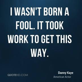 Danny Kaye - I wasn't born a fool. It took work to get this way.