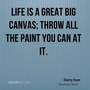 Danny Kaye - Life is a great big canvas; throw all the paint you can at it.