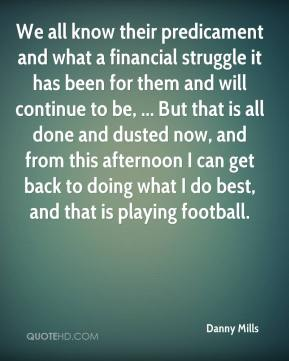 We all know their predicament and what a financial struggle it has been for them and will continue to be, ... But that is all done and dusted now, and from this afternoon I can get back to doing what I do best, and that is playing football.